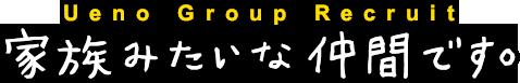 Ueno Group Recruit 家族みたいな仲間です。